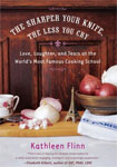 The Sharper Your Knife, the Less You Cry: Love Laughter, and Tearsw at the World's Most FAmous Cooking School by Kathleen Flinn